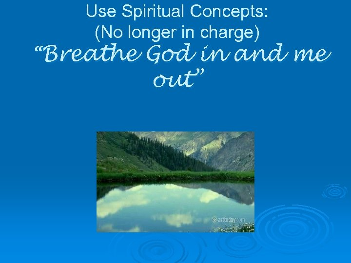 "Use Spiritual Concepts: (No longer in charge) ""Breathe God in and me out"""