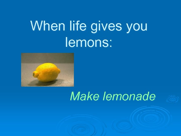 When life gives you lemons: Make lemonade