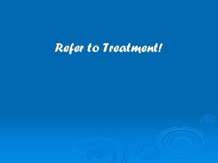 Refer to Treatment!