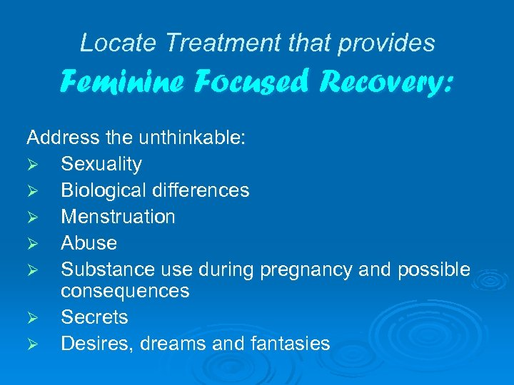 Locate Treatment that provides Feminine Focused Recovery: Address the unthinkable: Ø Sexuality Ø Biological
