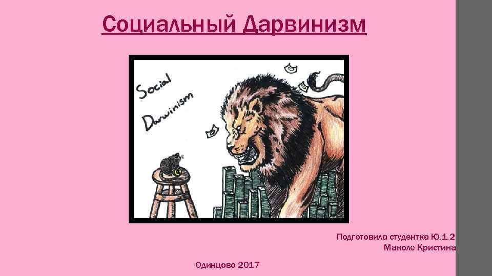 Социальный Дарвинизм Подготовила студентка Ю. 1. 2 Маноле Кристина Одинцово 2017