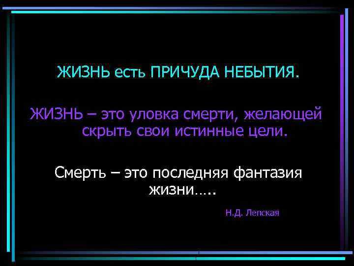 ЖИЗНЬ есть ПРИЧУДА НЕБЫТИЯ. ЖИЗНЬ – это уловка смерти, желающей скрыть свои истинные цели.
