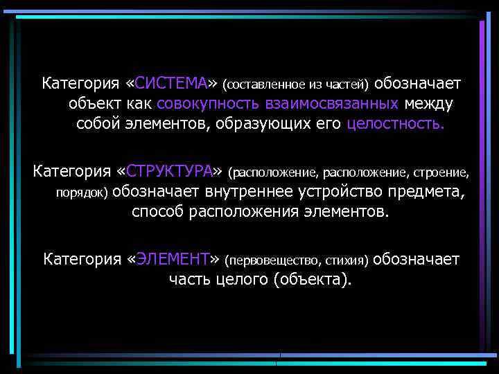 Категория «СИСТЕМА» (составленное из частей) обозначает объект как совокупность взаимосвязанных между собой элементов, образующих