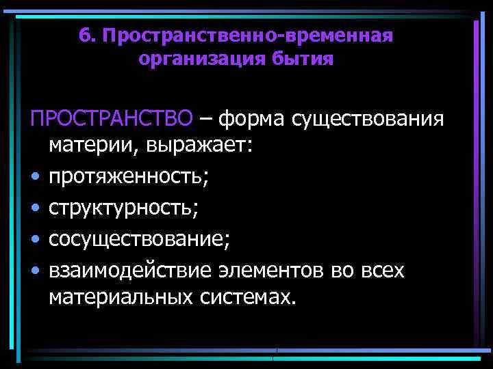 6. Пространственно-временная организация бытия ПРОСТРАНСТВО – форма существования материи, выражает: • протяженность; • структурность;