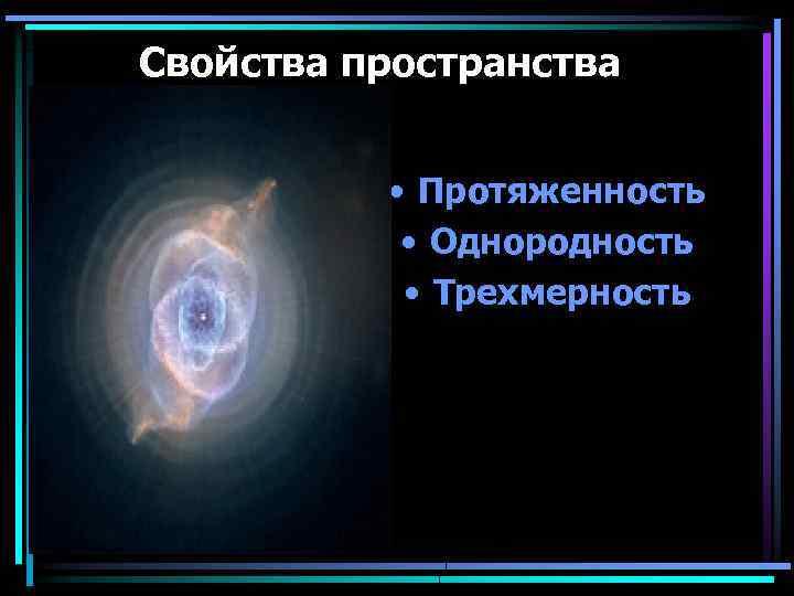 Свойства пространства • Протяженность • Однородность • Трехмерность