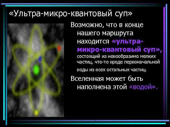 «Ультра-микро-квантовый суп» Возможно, что в конце нашего маршрута находится «ультрамикро-квантовый суп» , состоящий