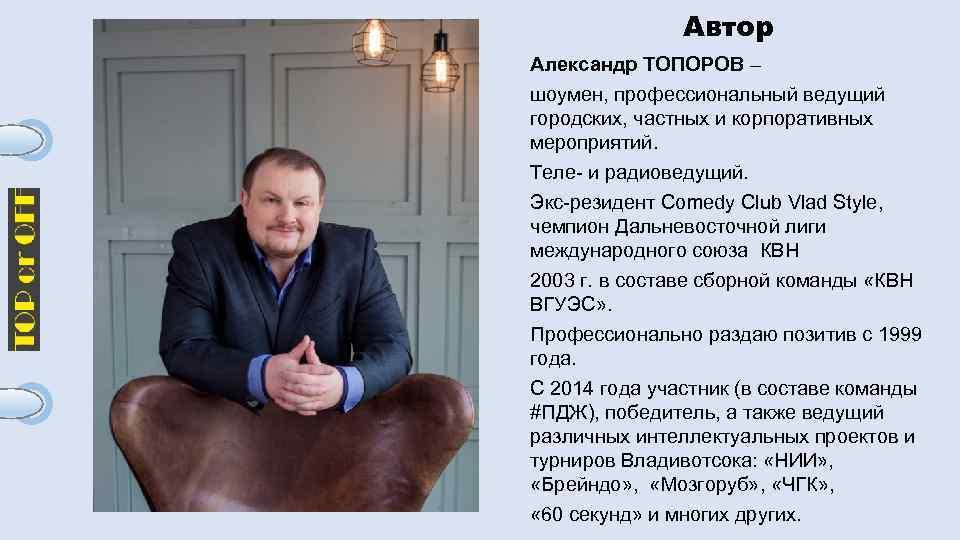 Автор Александр ТОПОРОВ – шоумен, профессиональный ведущий городских, частных и корпоративных мероприятий. Теле- и