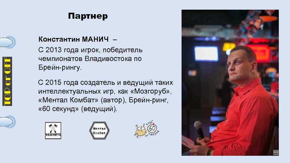 Партнер Константин МАНИЧ – С 2013 года игрок, победитель чемпионатов Владивостока по Брейн-рингу. С