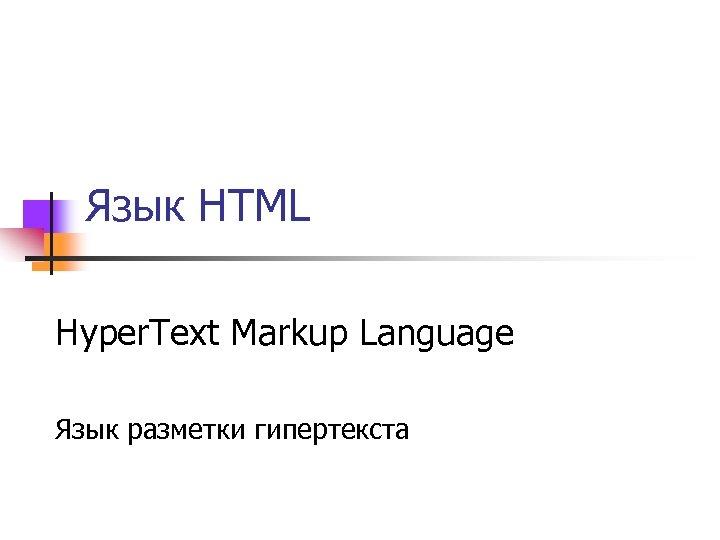 Язык HTML Hyper. Text Markup Language Язык разметки гипертекста