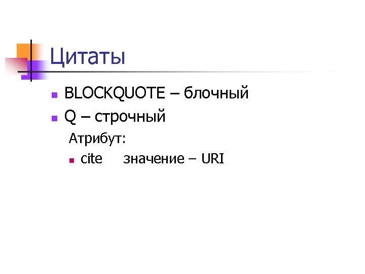 Цитаты n n BLOCKQUOTE – блочный Q – строчный Атрибут: n cite значение –