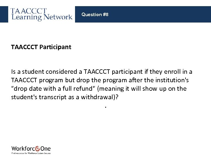 Question #8 TAACCCT Participant Is a student considered a TAACCCT participant if they enroll