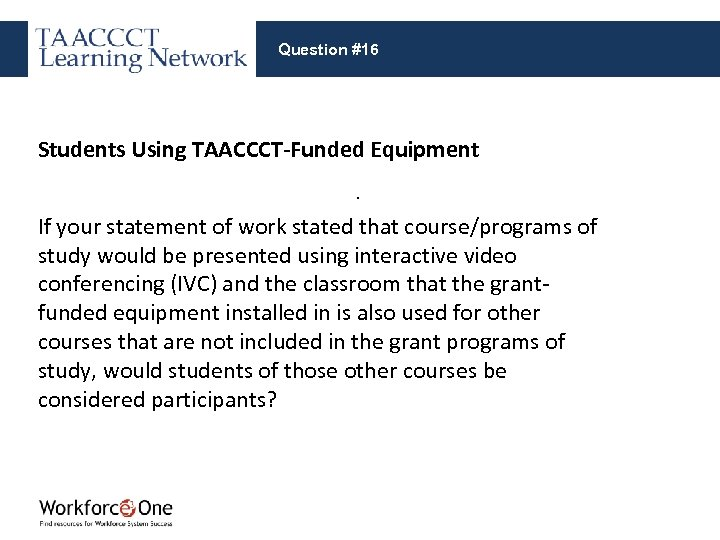 Question #16 Students Using TAACCCT-Funded Equipment. If your statement of work stated that course/programs