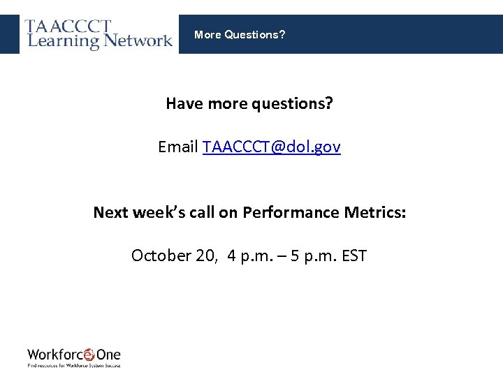 More Questions? Have more questions? Email TAACCCT@dol. gov Next week's call on Performance Metrics: