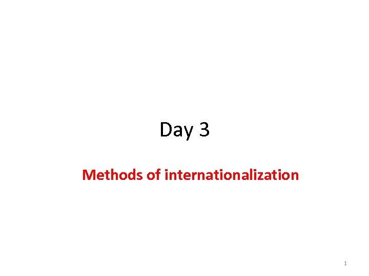 Day 3 Methods of internationalization 1