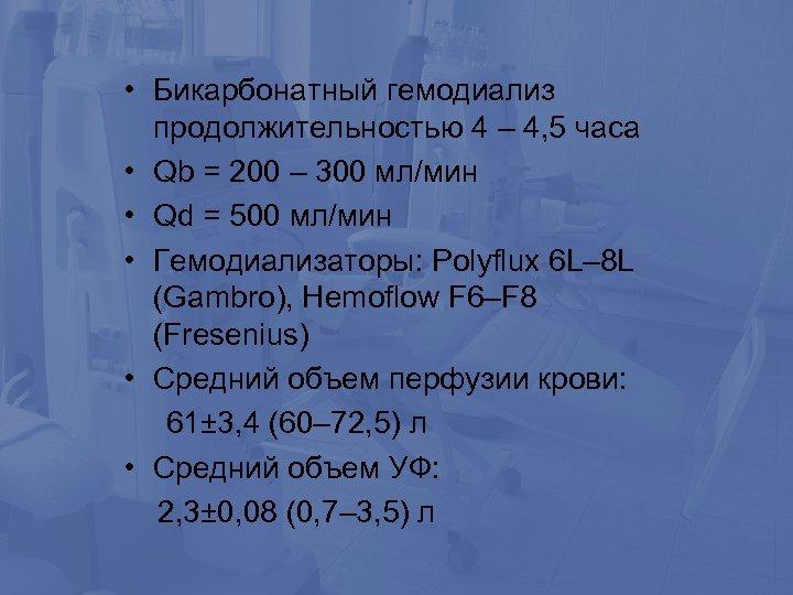 • Бикарбонатный гемодиализ продолжительностью 4 – 4, 5 часа • Qb = 200