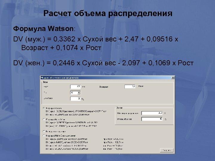 Расчет объема распределения Формула Watson: DV (муж. ) = 0, 3362 х Сухой вес
