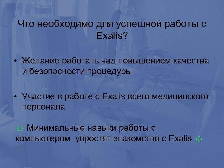 Что необходимо для успешной работы с Exalis? • Желание работать над повышением качества и