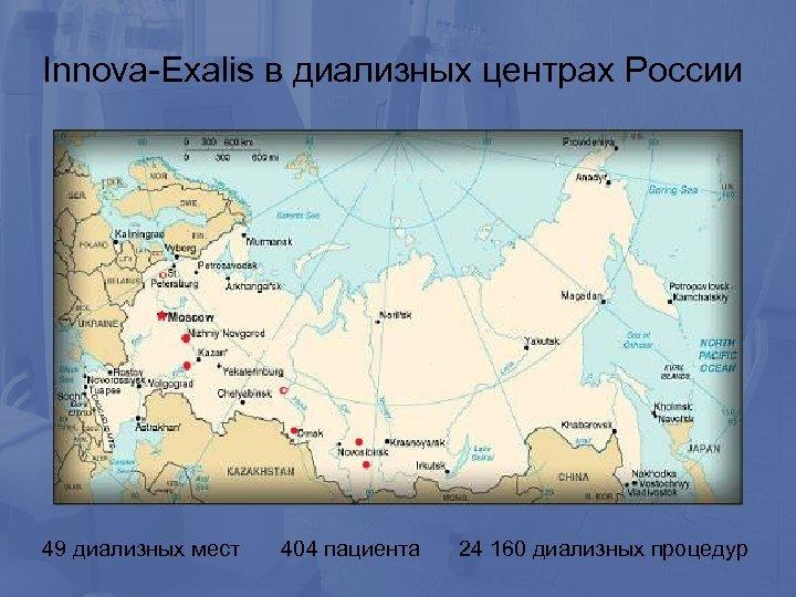 Innova-Exalis в диализных центрах России 49 диализных мест 404 пациента 24 160 диализных процедур