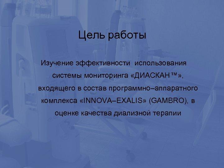 Цель работы Изучение эффективности использования системы мониторинга «ДИАСКАН™» , входящего в состав программно–аппаратного комплекса