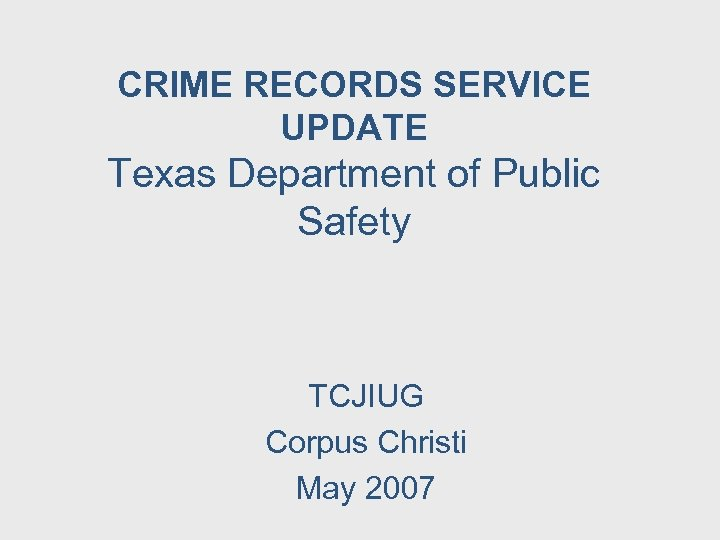 CRIME RECORDS SERVICE UPDATE Texas Department of Public Safety TCJIUG Corpus Christi May 2007