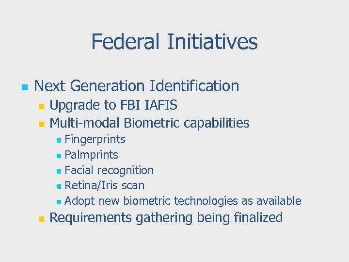 Federal Initiatives n Next Generation Identification n n Upgrade to FBI IAFIS Multi-modal Biometric