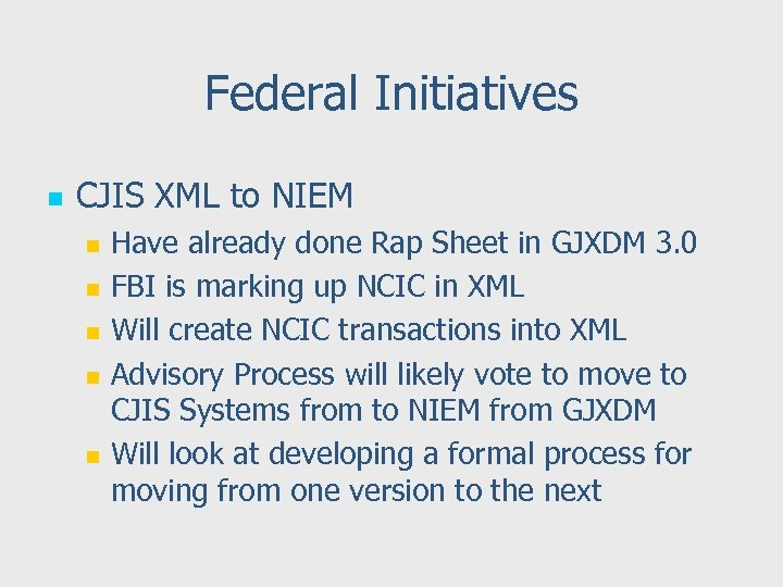 Federal Initiatives n CJIS XML to NIEM n n n Have already done Rap