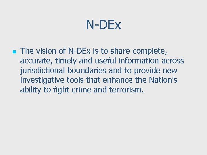 N-DEx n The vision of N-DEx is to share complete, accurate, timely and useful