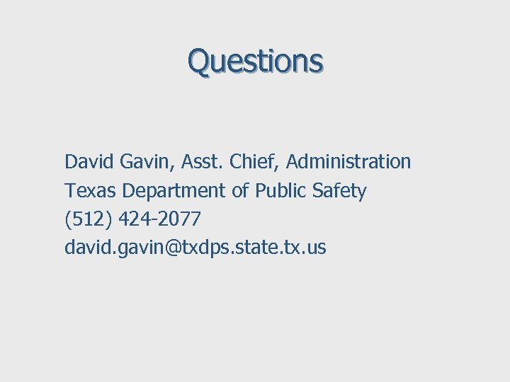Questions David Gavin, Asst. Chief, Administration Texas Department of Public Safety (512) 424 -2077