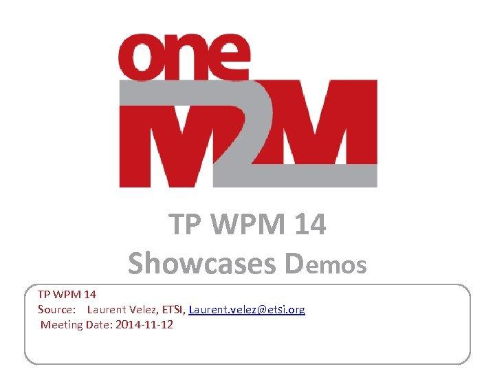 TP WPM 14 Showcases Demos TP WPM 14 Source: Laurent Velez, ETSI, Laurent. velez@etsi.