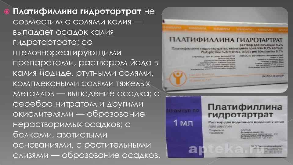 Платифиллина гидротартрат не совместим с солями калия — выпадает осадок калия гидротартрата; со