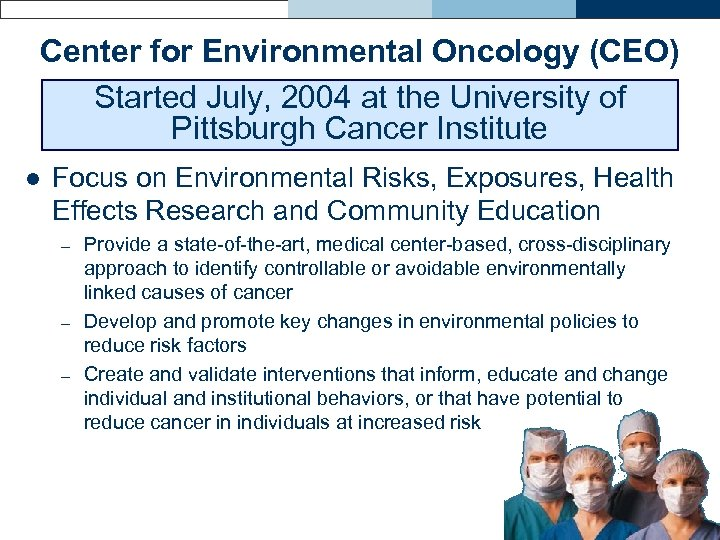 Center for Environmental Oncology (CEO) Started July, 2004 at the University of Pittsburgh Cancer