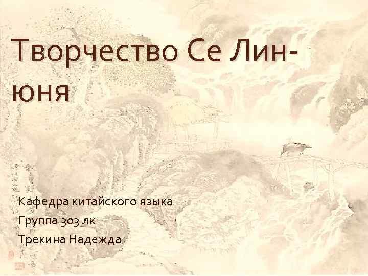 Творчество Се Линюня Кафедра китайского языка Группа 303 лк Трекина Надежда