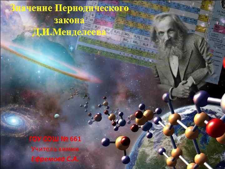 Значение Периодического закона Д. И. Менделеева ГОУ СОШ № 661 Учитель химии Ефремова С.