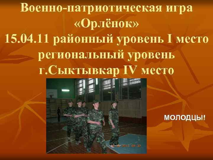 Военно-патриотическая игра «Орлёнок» 15. 04. 11 районный уровень I место региональный уровень г. Сыктывкар
