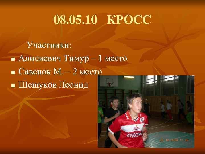 08. 05. 10 КРОСС n n n Участники: Алисиевич Тимур – 1 место Савенок