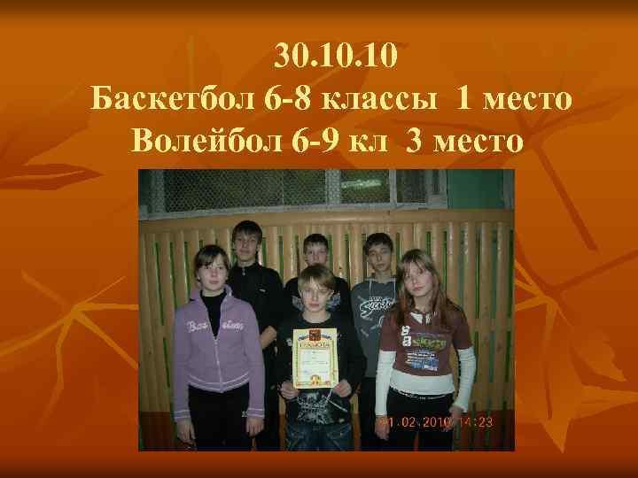 30. 10 Баскетбол 6 -8 классы 1 место Волейбол 6 -9 кл 3 место