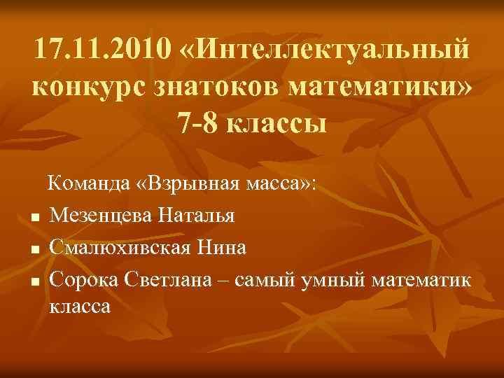 17. 11. 2010 «Интеллектуальный конкурс знатоков математики» 7 -8 классы Команда «Взрывная масса» :