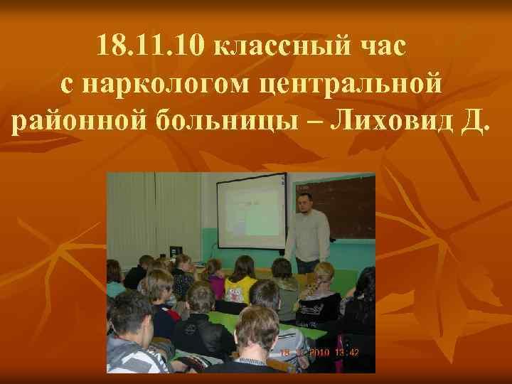 18. 11. 10 классный час с наркологом центральной районной больницы – Лиховид Д.