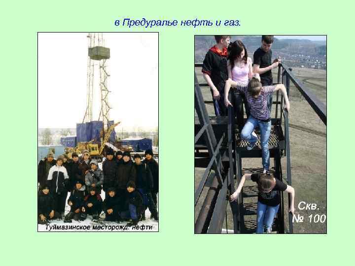 в Предуралье нефть и газ.
