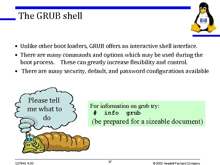 The GRUB shell • Unlike other boot loaders, GRUB offers an interactive shell interface.