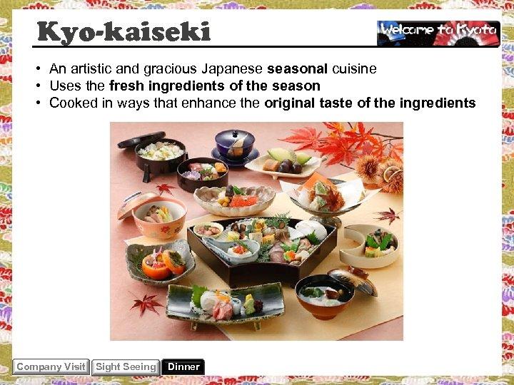Kyo-kaiseki • An artistic and gracious Japanese seasonal cuisine • Uses the fresh ingredients