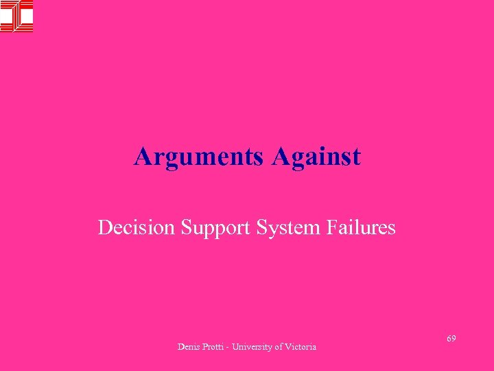 Arguments Against Decision Support System Failures Denis Protti - University of Victoria 69