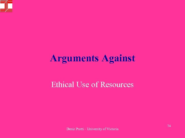 Arguments Against Ethical Use of Resources Denis Protti - University of Victoria 74