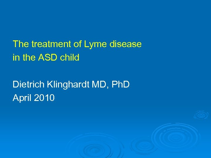 The treatment of Lyme disease in the ASD child Dietrich Klinghardt MD, Ph. D