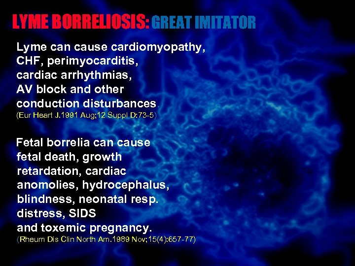 LYME BORRELIOSIS: GREAT IMITATOR Lyme can cause cardiomyopathy, CHF, perimyocarditis, cardiac arrhythmias, AV block