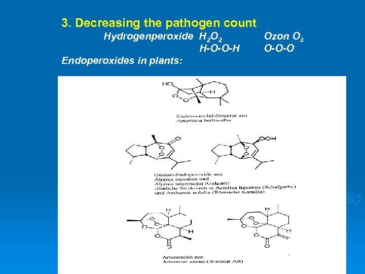 3. Decreasing the pathogen count Hydrogenperoxide H 2 O 2 H-O-O-H Endoperoxides in plants: