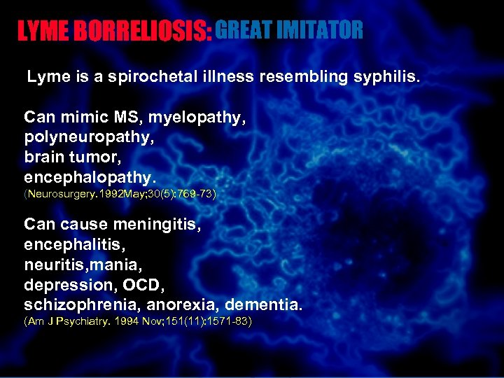 LYME BORRELIOSIS: GREAT IMITATOR Lyme is a spirochetal illness resembling syphilis. Can mimic MS,