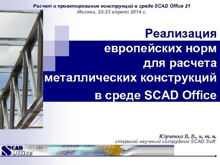 Расчет и проектирование конструкций в среде SCAD Office 21 Москва, 22 -23 апреля 2014