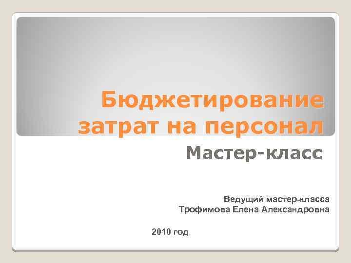Бюджетирование затрат на персонал Мастер-класс Ведущий мастер-класса Трофимова Елена Александровна 2010 год