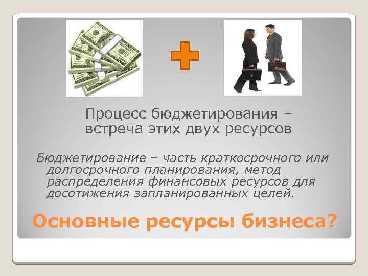Процесс бюджетирования – встреча этих двух ресурсов Бюджетирование – часть краткосрочного или долгосрочного планирования,